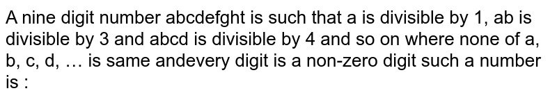 A nine digit number abcdefghi is such that a divisible by 1, ab is divisible by 2, abc is divisible by 3 and abcd is divisible by 4 and so on where none of a,b,c,d, ... is same and every digit is a non-zero digit such a number is :