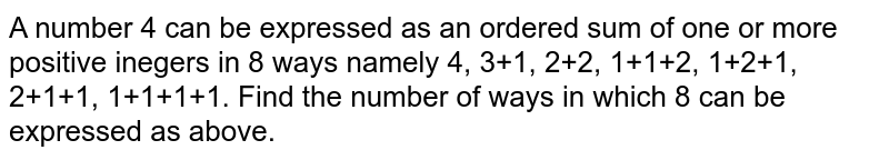 A number 4 can be expressed as an ordered sum of one or more positive inegers in 8 ways namely 4, 3+1, 2+2, 1+1+2, 1+2+1, 2+1+1, 1+1+1+1. Find the number of ways in which 8 can be expressed as above.