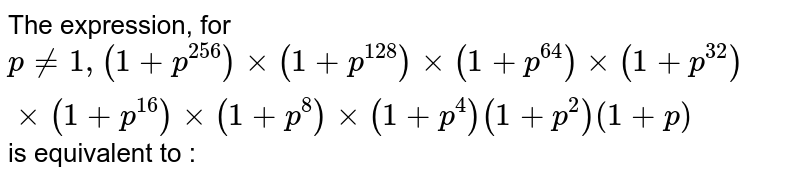 For p not equal 1, the expression `(1+p^256)xx(1+p^128)xx(1+p^64)xx(1+p^32)xx(1+p^16)xx(1+p^8)xx(1+p^4)xx(1+p^2)xx(1+p)` is equivalent to: