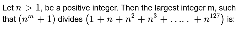 Let `ngt1`, be a positive integer. Then the largest integer m, such that `(n^m+1)` divides `(1+n+n^2+n^3+...n^127)` is: