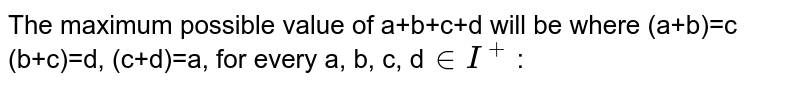 The maximum possible value of a+b+c+d will be where (a+b)=c (b+c)=d, (c+d)=a, for every a, b, c, d`in``I^+` :