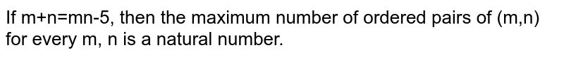 If m+n=mn-5, then the maximum number of ordered pairs of (m,n) for every m, n is a natural number.