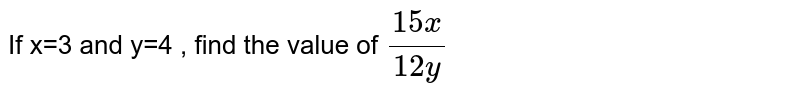 If x=3 and y=4 , find the value of 15x/12y