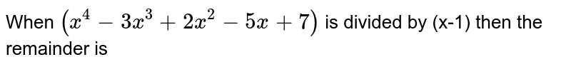 When `(x^4-3x^3+2x^2-5x+7)` is divided by (x-2) then the remainder is