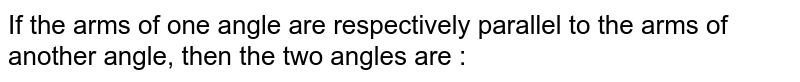 If the arms of one angle are respectively parallel to the arms of another angle, then the two angles are :