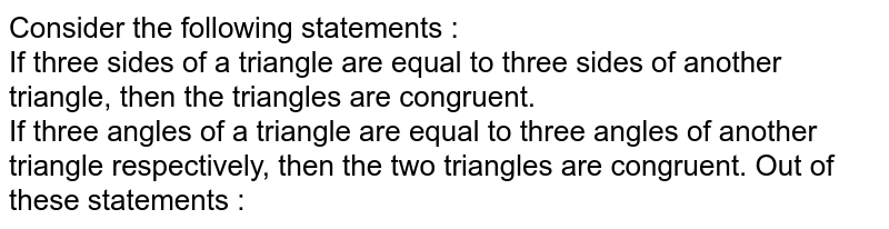 Consider the following statements : <br> If three sides of a triangle are equal to three sides of another triangle, then the triangles are congruent. <br> If three angles of a triangle are equal to three angles of another triangle respectively, then the two triangles are congruent. Out of these statements :
