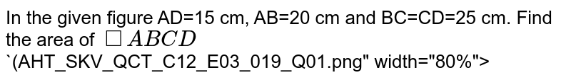 """In the given figure AD=15 cm, AB=20 cm and BC=CD=25 cm. Find the area of  `squareABCD`<br>`(AHT_SKV_QCT_C12_E03_019_Q01.png"""" width=""""80%"""">"""
