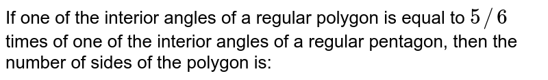 If one of the interior angles of a regular polygon is equal to `5//6` times of one of the interior angles of a regular pentagon, then the number of sides of the polygon is: