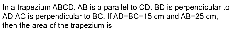 In a trapezium ABCD, AB is a parallel to CD. BD is perpendicular to AD.AC is perpendicular to BC. If AD=BC=15 cm and AB=25 cm, then the area of the trapezium is :
