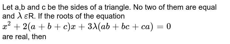 Let a,b and c be the sides of a triangle. No two of them are equal and `lambda` `epsilon`R. If the roots of the equation <br>`x^2+2(a+b+c)x+3lambda(ab+bc+ca)=0` <br> are real, then