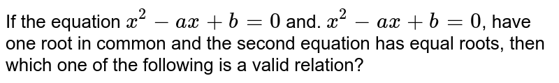 If the equation `x^2-ax+b=0` and. `x^2-ax+b=0`, have one root in common and the second equation has equal roots, then which one of the following is a valid relation?
