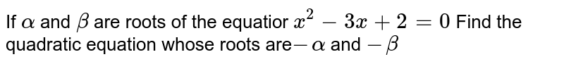 If `alpha` and `beta` are roots of the equatior `x^2-3x+2=0` Find the quadratic equation whose roots are`-alpha` and `-beta`