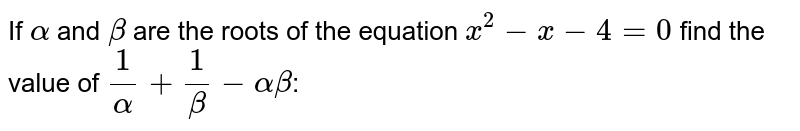 If `alpha` and `beta` are the roots of the equation `x^2-x-4=0` find the value of `1/alpha+1/beta-alphabeta`: