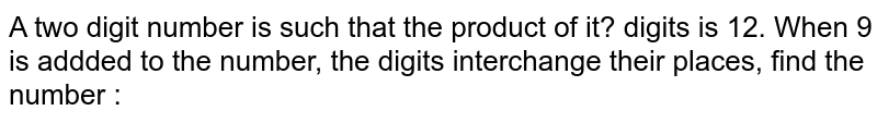 A two digit number is such that the product of it? digits is 12. When 9 is addded to the number, the digits interchange their places, find the number :