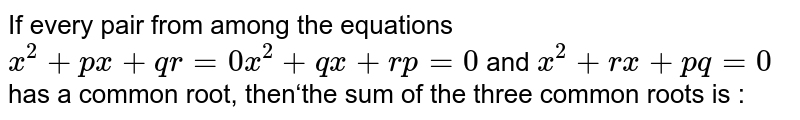 If every pair from among the equations `x^2+px+qr=0x^2+qx+rp=0` and `x^2+rx+pq=0`has a common root, then'the sum of the three common roots is :