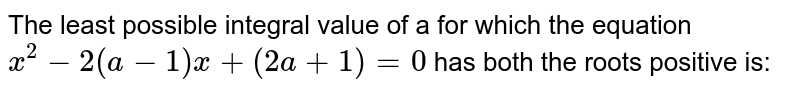 The least possible integral value of a for which the equation `x^2-2(a-1)x+(2a+1)=0` has both the roots positive is: