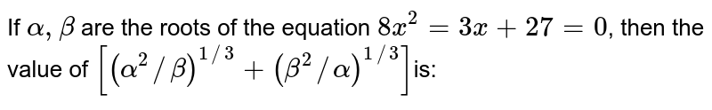 If `alpha,beta` are the roots of the equation `8x^2=3x+27=0`, then the value of `[(alpha^2//beta)^(1//3)+(beta^2//alpha)^(1//3)]`is: