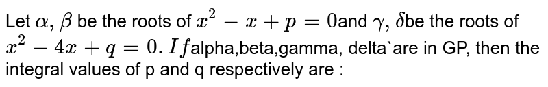 Let `alpha,beta` be the roots of `x^2-x+p=0`and `gamma,delta`be the roots of `x^2-4x+q=0. If `alpha,beta,gamma, delta`are in GP, then the integral values of p and q respectively are :