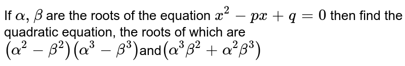 If `alpha,beta` are the roots of the equation `x^2-px+q=0` then find the quadratic equation, the roots of which are <br> `(alpha^2-beta^2)(alpha^3-beta^3)`and`(alpha^3beta^2+alpha^2beta^3)`
