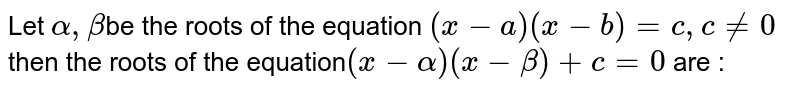 Let `alpha,beta`be the roots of the equation `(x-a)(x-b)=c,c!=0` then  the roots of the equation`(x-alpha)(x-beta)+c=0` are :