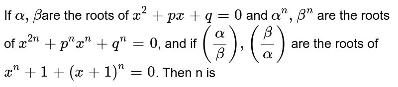 If `alpha,beta`are the roots of `x^2+px+q=0` and `alpha^n,beta^n` are the roots of `x^(2n)+p^nx^n+q^n=0`, and if `(alpha/beta),(beta/alpha)` are the roots of `x^n+1+(x+1)^n=0`. Then n is
