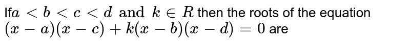 If`altbltcltd andk inR` then the roots of the equation `(x-a)(x-c)+k(x-b)(x-d)=0` are