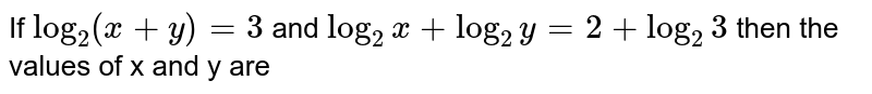 If `log_2(x+y)=3` and  `log_2x+log_2y=2+log_(2)3` then the values of x and y are