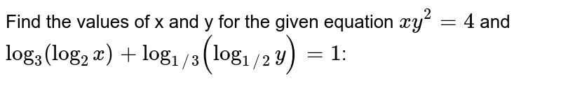 Find the values of x and y for the given equation `xy^2=4` and `log_3(log_2x)+log_(1//3)(log_(1//2)y)=1`: