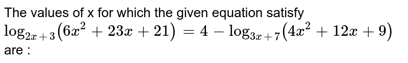 The values of x for which the given equation satisfy `log_(2x+3)(6x^2+23x+21)=4-log_(3x+7)(4x^2+12x+9)` are :