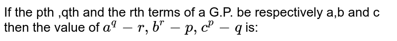 If the pth ,qth and the rth terms of a G.P. be respectively a,b and c then the value of `a^q-r, b^r-p, c^p-q` is: