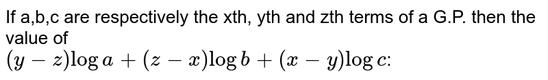 If a,b,c are respectively the xth,yth  and zth terms of a G.P. then thr value of(y-z)loga+(z-x)logb+(x-y)logc: