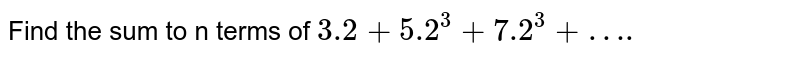 Find the sum to n terms of `3.2+5.2^3+7.2^3+….`