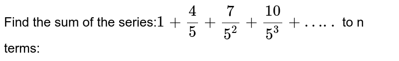 Find the sum of the series:`1+4/5+7/5^2+10/5^3+…..` to n terms: