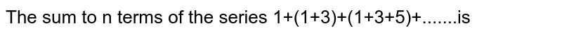 The sum to n terms of the series 1+(1+3)+(1+3+5)+.......is
