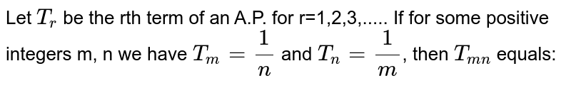 Let `T_r` be the rth term of an A.P. for r=1,2,3,..... If for some positive integers m, n we have `T_m=1/n` and `T_n=1/m`, then `T_(mn)` equals: