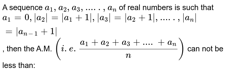 A sequence `a_1, a_2, a_3, .....,a_n` of real numbers is such that `a_1=0, abs(a_2)=abs(a_1+1), abs(a_3)=abs(a_2+1), ....., abs(a_n)=abs(a_(n-1)+1)`, then the A.M. `(i.e.(a_1+a_2+a_3+....+a_n)/n)` can not be less than: