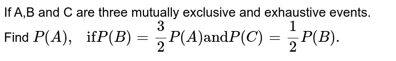 """If A,B and C are three mutually exclusive and exhaustive events. Find `P(A),"""" if"""" P(B)=3/2 P(A) """"and"""" P( C ) =1/2 P(B).`"""