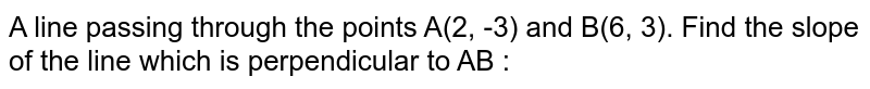 A line passing through the points A(2, -3) and B(6, 3). Find the slope of the line which is perpendicular to AB :