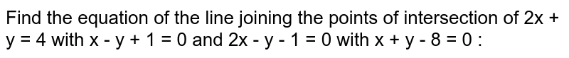 Find the equation of the line joining the points of intersection of 2x + y = 4 with x - y + 1 = 0 and 2x - y - 1 = 0 with x + y - 8 = 0 :