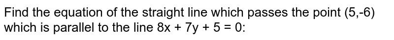 Find the equation of the straight line which passes the point (5,-6) which is parallel to the line 8x + 7y + 5 = 0: