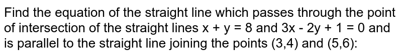 Find the equation of the straight line which passes through the point of intersection of the straight lines x + y = 8 and 3x - 2y + 1 = 0 and is parallel to the straight line joining the points (3,4) and (5,6):