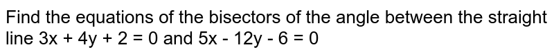 Find the equations of the bisectors of the angle between the straight line 3x + 4y + 2 = 0 and 5x - 12y - 6 = 0