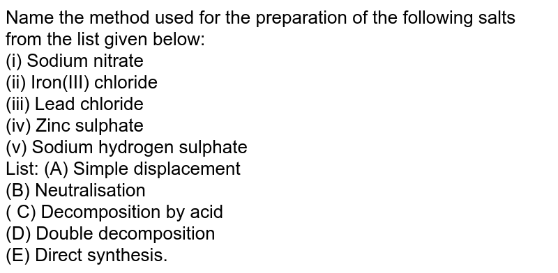 Name the method used for the preparation of the following salts from the list given below: <br> (i) Sodium nitrate <br> (ii) Iron(III) chloride <br> (iii) Lead chloride <br> (iv) Zinc sulphate <br> (v) Sodium hydrogen sulphate <br> List: (A) Simple displacement <br> (B) Neutralisation <br> ( C) Decomposition by acid <br> (D) Double decomposition <br> (E) Direct synthesis.