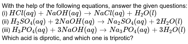With the help of the following equations, answer the given questions: <br> (i) `HCl(aq)+NaOH(aq)toNaCl(aq)+H_(2)O(l)` <br> (ii) `H_(2)SO_(4)(aq)+2NaOH(aq)toNa_(2)SO_(4)(aq)+2H_(2)O(l)` <br> (iii) `H_(3)PO_(4)(aq)+3NaOH(aq)toNa_(3)PO_(4)(aq)+3H_(2)O(l)` <br> Which acid is diprotic, and which one is triprotic?