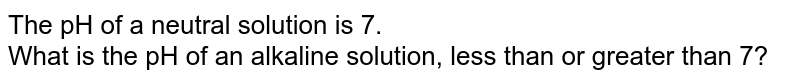 The pH of a neutral solution is 7. <br> What is the pH of an alkaline solution, less than or greater than 7?