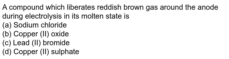 A compound which lberates reddish brown gas around the anode during electrolysis in its molten state is