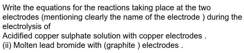 Write the equations for the reactions taking place at the two electrodes (mentioning clearly the name of the electrode ) during the electrolysis of <br> Acidified copper sulphate solution with copper electrodes .  <br> (ii) Molten lead bromide with (graphite ) electrodes .
