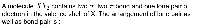 A molecule `XY_(2)` contains two `sigma`, two `pi`  bond and one lone pair of electron in the valence shell of X. The arrangement of lone pair as well as bond pair is :