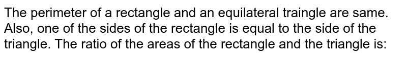 The perimeter of a rectangle and an equilateral traingle are same. Also, one of the sides of the rectangle is equal to the side of the triangle. The ratio of the areas of the rectangle and the triangle is: