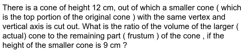 There is a cone of height 12 cm, out of which a smaller cone (which is the top portion of the original cone) with the same vertex and vertical axis is cut out. <br> What is the ratio of the volume of the larger (acute) cone to the remaining part (frustum) of the cone, if the height of the smaller cone is 9 cm?